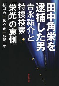 田中角栄を逮捕した男 吉永祐介と特捜検察「栄光」の裏側