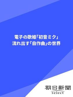 電子の歌姫「初音ミク」 流れ出す「自作曲」の世界-電子書籍