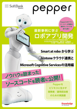 Pepper最新事例に学ぶロボアプリ開発 ~Smart at roboから学ぶkintoneクラウド連携とMicrosoft Cognitive Servicesの活用編~-電子書籍