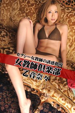 女教師倶楽部 乙音奈々 セクシー女教師の誘惑指導-電子書籍