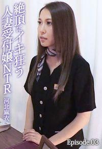 絶頂にイキ狂う人妻受付嬢NTR 河北麻衣 Episode.03