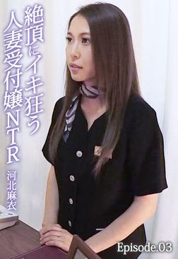 絶頂にイキ狂う人妻受付嬢NTR 河北麻衣 Episode.03-電子書籍