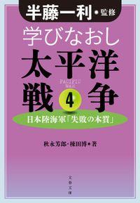 学びなおし太平洋戦争 4 日本陸海軍「失敗の本質」