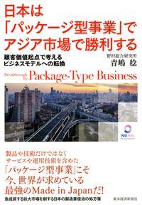 日本は「パッケージ型事業」でアジア市場で勝利する ―顧客価値起点で考えるビジネスモデルへの転換