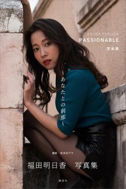 福田明日香写真集「PASSIONABLE 完全版 あなたとの刹那」-電子書籍