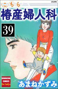 こちら椿産婦人科(分冊版) 【第39話】