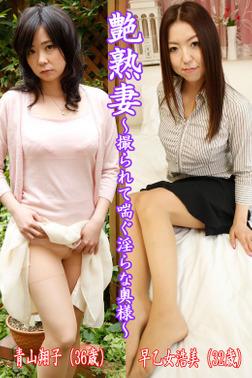 艶熟妻~撮られて喘ぐ淫らな奥様~青山翔子(36歳)・早乙女浩美(32歳)-電子書籍