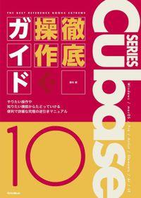 THE BEST REFERENCE BOOKS EXTREME Cubase10 Series 徹底操作ガイド やりたい操作や知りたい機能からたどっていける便利で詳細な究極の逆引きマニュアル