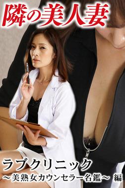 隣の美人妻 ラブクリニック~美熟女カウンセラー名鑑~ 編-電子書籍