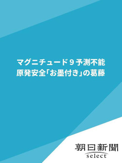 マグニチュード9予測不能 原発安全「お墨付き」の葛藤-電子書籍