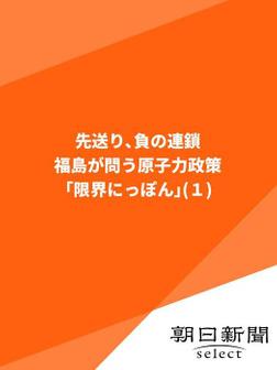 先送り、負の連鎖 福島が問う原子力政策「限界にっぽん」(1)-電子書籍