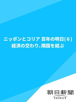 ニッポンとコリア 百年の明日(6) 経済の交わり、隣国を結ぶ-電子書籍