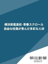 横浜翠嵐高校・青春スクロール 自由な校風が育んだ多彩な人材