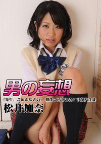 男の妄想 松井加奈 「先生、ごめんなさい」 担任に汚されたロリ顔女生徒