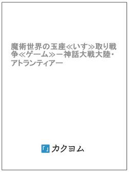 魔術世界の玉座≪いす≫取り戦争≪ゲーム≫-神話大戦大陸・アトランティアー-電子書籍