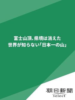 富士山頂、県境は消えた 世界が知らない「日本一の山」-電子書籍