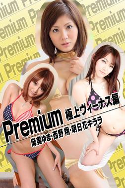 Premium 極上ヴィーナス編 麻美ゆま・西野翔・明日花キララ-電子書籍