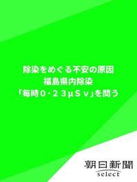 除染をめぐる不安の原因 福島県内除染「毎時0・23μSv」を問う