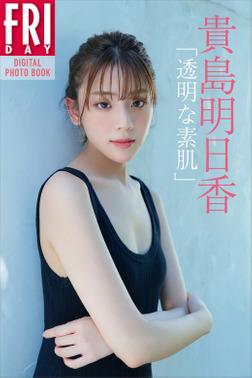 貴島明日香「透明な素肌」 FRIDAYデジタル写真集-電子書籍