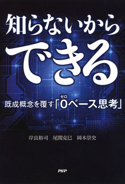 知らないからできる 既成概念を覆す「0(ゼロ)ベース思考」-電子書籍