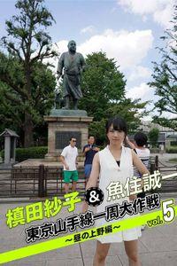 槙田紗子&魚住誠一 東京山手線一周大作戦 vol.5 ~昼の上野編~