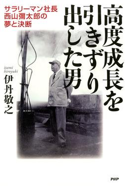 高度成長を引きずり出した男 サラリーマン社長・西山彌太郎の夢と決断-電子書籍