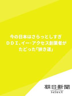 今の日本はさらっとしすぎ DDI、イー・アクセス創業者がたどった「狭き道」-電子書籍