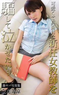 可愛くて真面目な新任女教師を騙して泣かせたい… 立花美涼 激ヤバ写真集