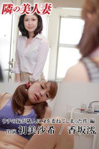 隣の美人妻 初美沙希 香坂澪 ウチの嫁が隣人に身を委ねてしまった件 編