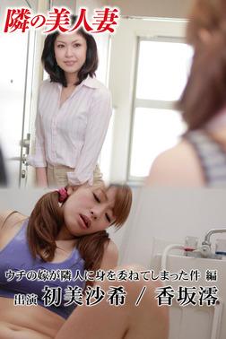 隣の美人妻 初美沙希 香坂澪 ウチの嫁が隣人に身を委ねてしまった件 編-電子書籍