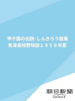 甲子園の伝説・しんきろう旋風 魚津高校野球部1958年夏-電子書籍