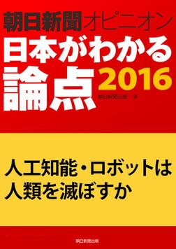 人工知能・ロボットは人類を滅ぼすか(朝日新聞オピニオン 日本がわかる論点2016)-電子書籍