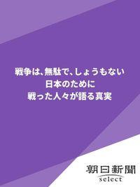 戦争は、無駄で、しょうもない 日本のために戦った人々が語る真実