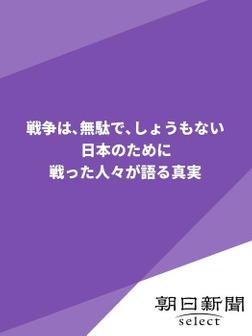 戦争は、無駄で、しょうもない 日本のために戦った人々が語る真実-電子書籍