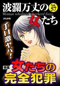 波瀾万丈の女たち手口激ヤバ! 女たちの完全犯罪 Vol.57