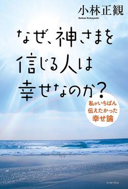 なぜ、神さまを信じる人は幸せなのか?私がいちばん伝えたかった幸せ論-電子書籍