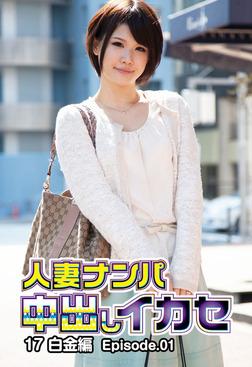 人妻ナンパ中出しイカセ 17 白金編 Episode.01-電子書籍