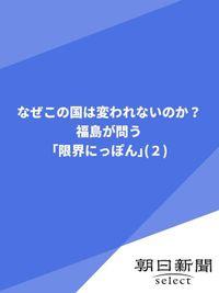なぜこの国は変われないのか? 福島が問う「限界にっぽん」(2)
