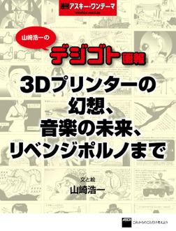山崎浩一のデジゴト画報―3Dプリンターの幻想、音楽の未来、リベンジポルノまで 週刊アスキー・ワンテーマ-電子書籍