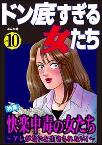 ドン底すぎる女たち快楽中毒の女たち ~アレがないと生きられない!~ Vol.10