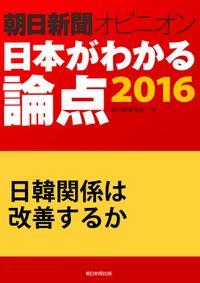 日韓関係は改善するか(朝日新聞オピニオン 日本がわかる論点2016)