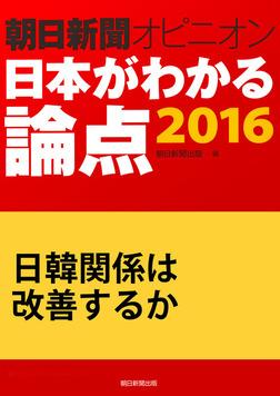 日韓関係は改善するか(朝日新聞オピニオン 日本がわかる論点2016)-電子書籍