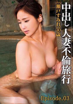 中出し人妻不倫旅行 瀬戸すみれ Episode.03-電子書籍