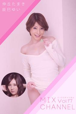 MIX CHANNEL Vol.17 / 辰巳ゆい 仲丘たまき-電子書籍