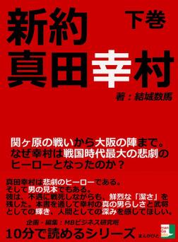 新約 真田幸村 下巻 関ヶ原の戦いから大阪の陣まで。なぜ幸村は戦国時代最大の悲劇のヒーローとなったのか?-電子書籍