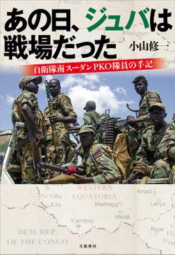 あの日、ジュバは戦場だった 自衛隊南スーダンPKO隊員の手記-電子書籍