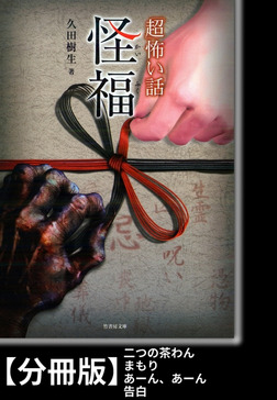 「超」怖い話 怪福【分冊版】『二つの茶わん』『まもり』『あーん、あーん』『告白』-電子書籍