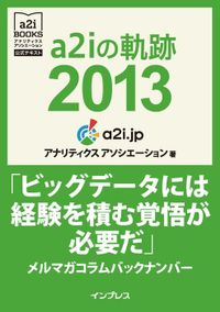 a2iの軌跡2013「ビッグデータには経験を積む覚悟が必要だ」メルマガコラムバックナンバー (アナリティクス アソシエーション公式テキスト)