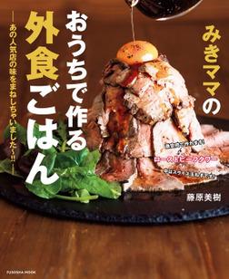みきママのおうちで作る外食ごはん―あの人気店の味をまねしちゃいました~!!―-電子書籍