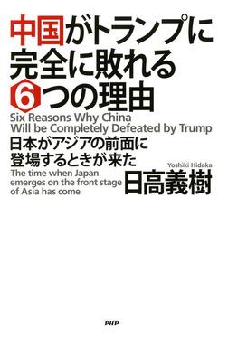 中国がトランプに完全に敗れる6つの理由 日本がアジアの前面に登場するときが来た-電子書籍